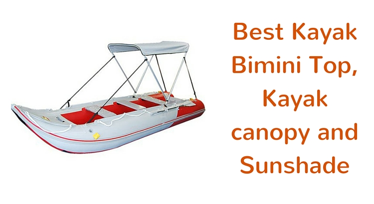 Best Kayak Bimini Top, Kayak canopy and Sunshade
